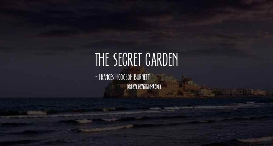 Frances Hodgson Burnett Sayings: THE SECRET GARDEN