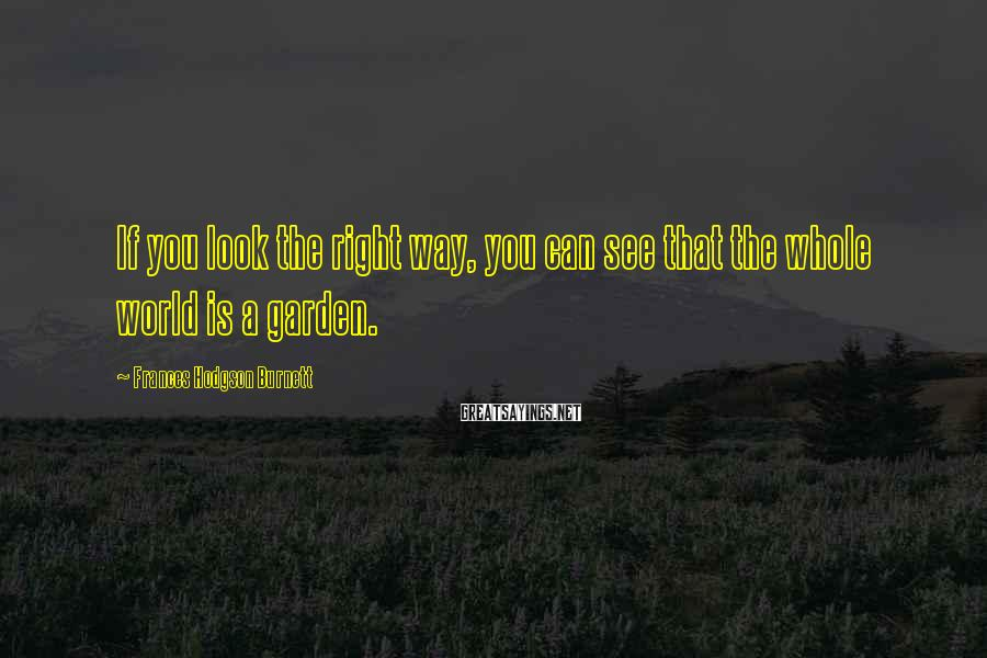 Frances Hodgson Burnett Sayings: If you look the right way, you can see that the whole world is a