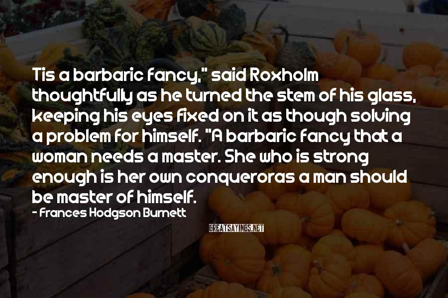 """Frances Hodgson Burnett Sayings: Tis a barbaric fancy,"""" said Roxholm thoughtfully as he turned the stem of his glass,"""