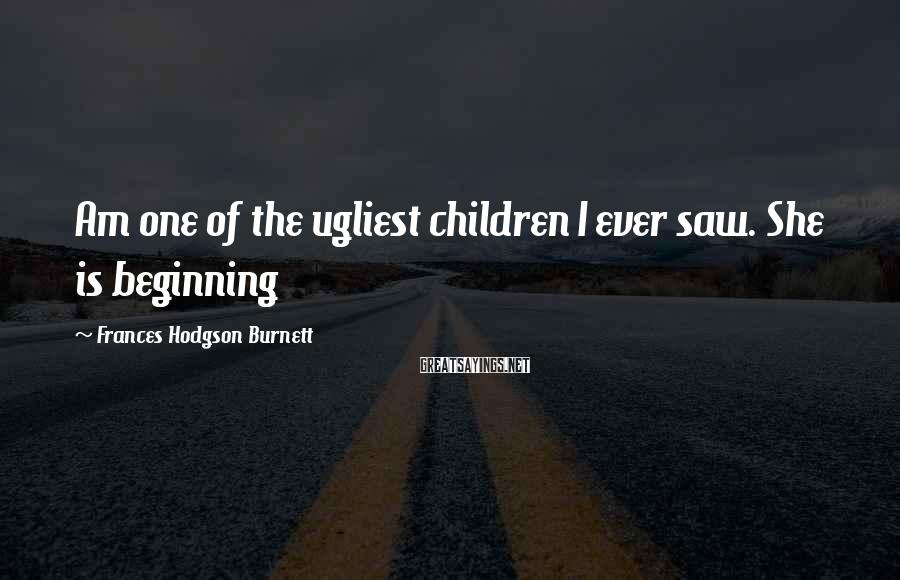 Frances Hodgson Burnett Sayings: Am one of the ugliest children I ever saw. She is beginning
