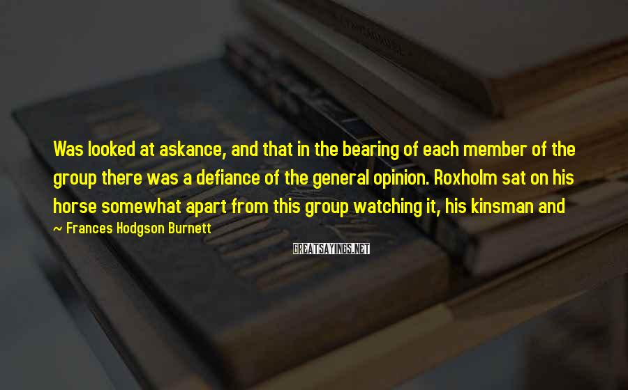 Frances Hodgson Burnett Sayings: Was looked at askance, and that in the bearing of each member of the group