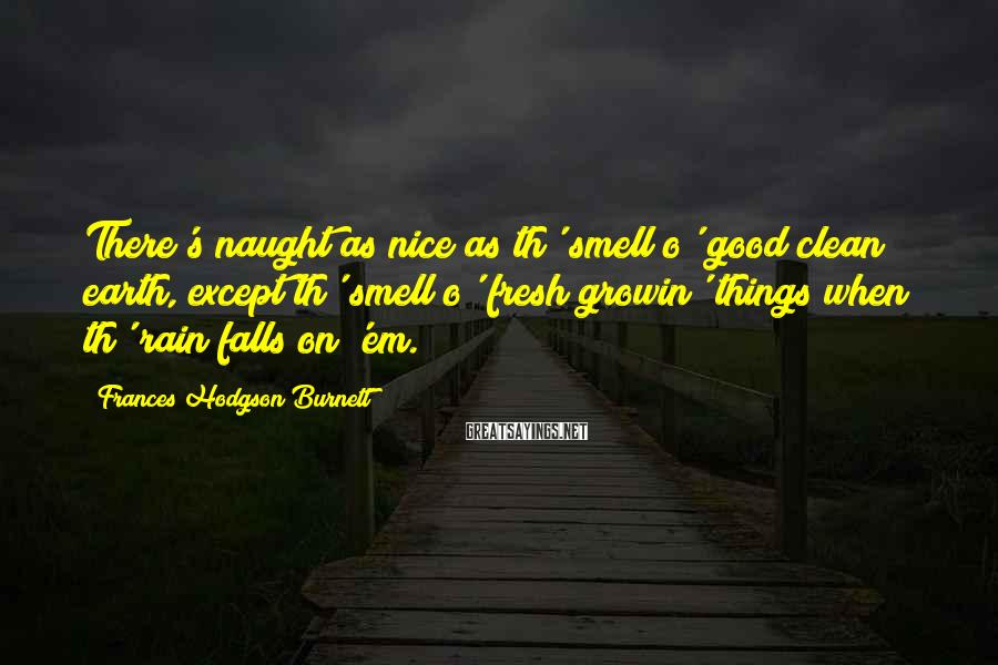 Frances Hodgson Burnett Sayings: There's naught as nice as th' smell o' good clean earth, except th' smell o'