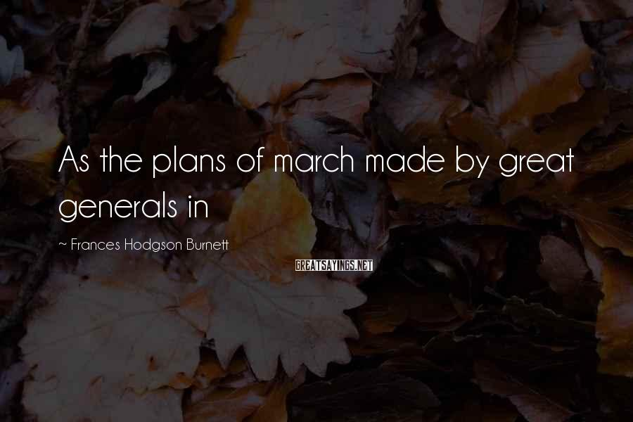 Frances Hodgson Burnett Sayings: As the plans of march made by great generals in