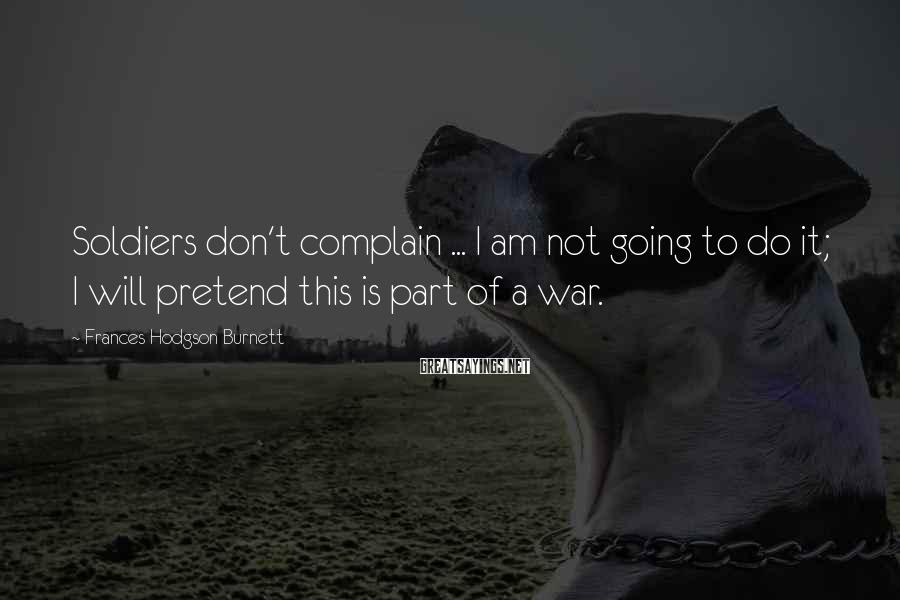 Frances Hodgson Burnett Sayings: Soldiers don't complain ... I am not going to do it; I will pretend this