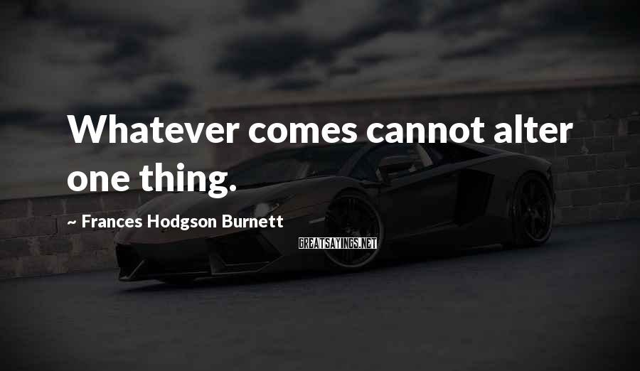 Frances Hodgson Burnett Sayings: Whatever comes cannot alter one thing.
