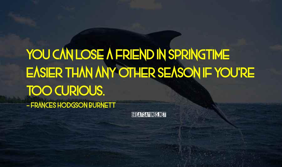 Frances Hodgson Burnett Sayings: You can lose a friend in springtime easier than any other season if you're too