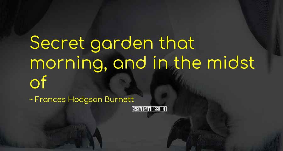 Frances Hodgson Burnett Sayings: Secret garden that morning, and in the midst of