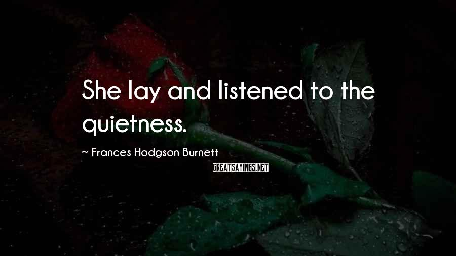 Frances Hodgson Burnett Sayings: She lay and listened to the quietness.