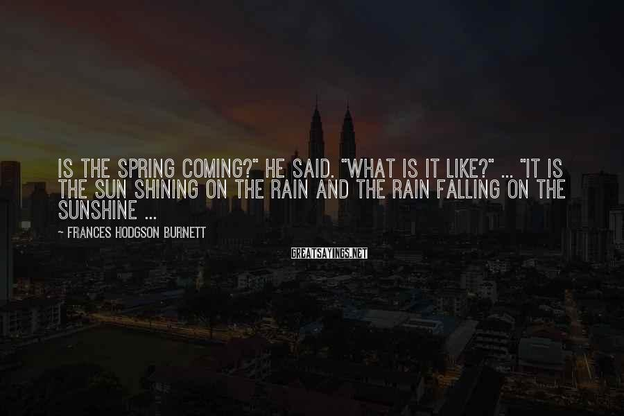 """Frances Hodgson Burnett Sayings: Is the spring coming?"""" he said. """"What is it like?"""" ... """"It is the sun"""