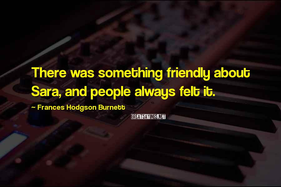 Frances Hodgson Burnett Sayings: There was something friendly about Sara, and people always felt it.