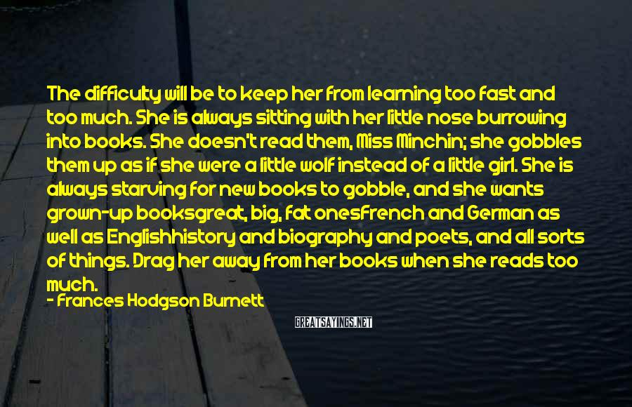 Frances Hodgson Burnett Sayings: The difficulty will be to keep her from learning too fast and too much. She