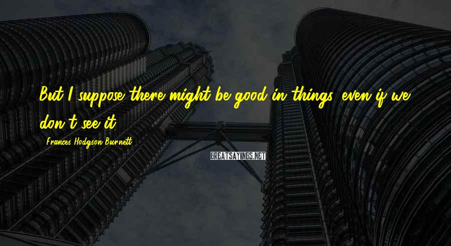 Frances Hodgson Burnett Sayings: But I suppose there might be good in things, even if we don't see it.