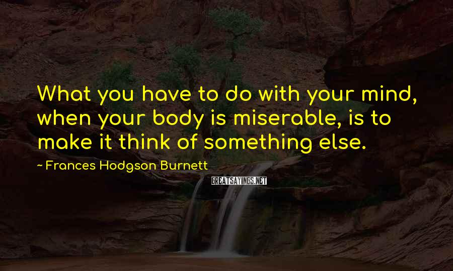 Frances Hodgson Burnett Sayings: What you have to do with your mind, when your body is miserable, is to
