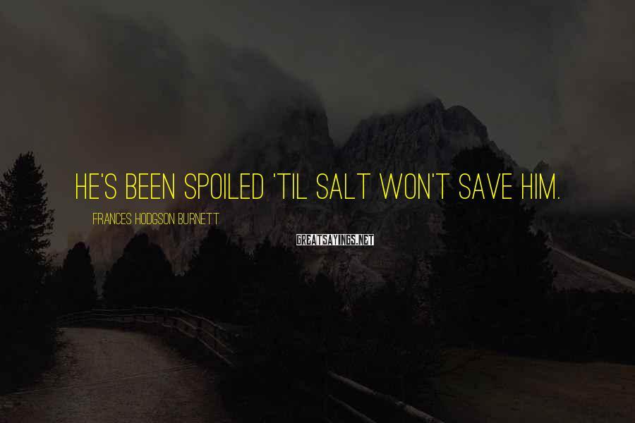Frances Hodgson Burnett Sayings: He's been spoiled 'til salt won't save him.