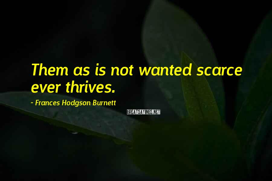Frances Hodgson Burnett Sayings: Them as is not wanted scarce ever thrives.