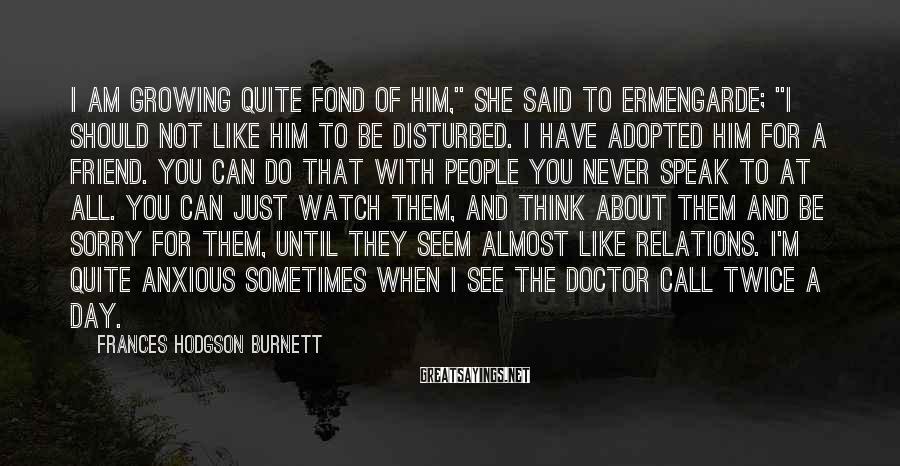 "Frances Hodgson Burnett Sayings: I am growing quite fond of him,"" she said to Ermengarde; ""I should not like"