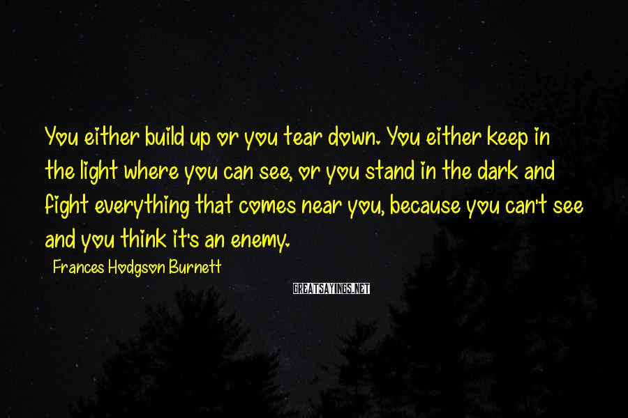 Frances Hodgson Burnett Sayings: You either build up or you tear down. You either keep in the light where