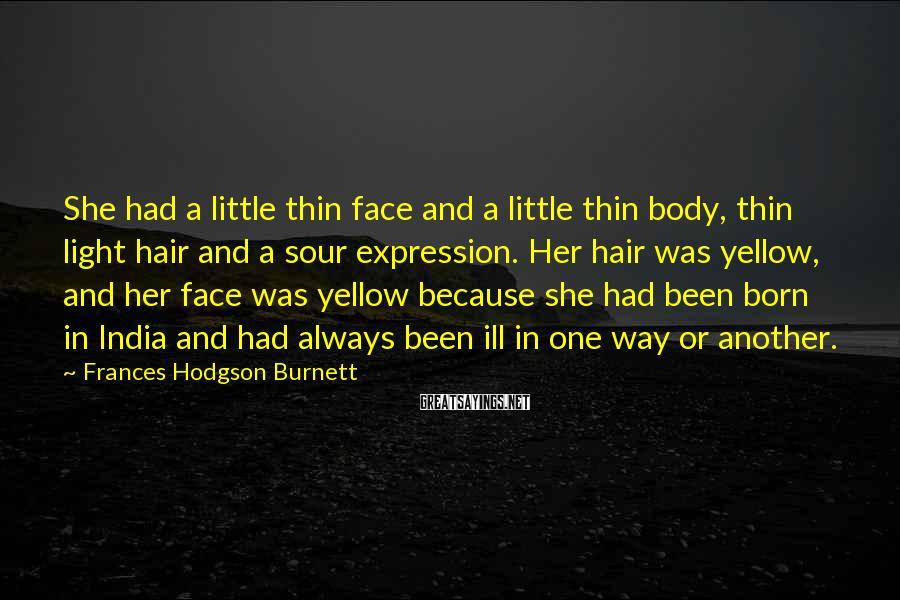 Frances Hodgson Burnett Sayings: She had a little thin face and a little thin body, thin light hair and