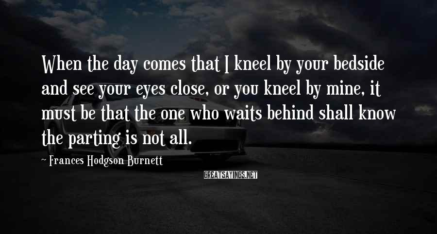 Frances Hodgson Burnett Sayings: When the day comes that I kneel by your bedside and see your eyes close,