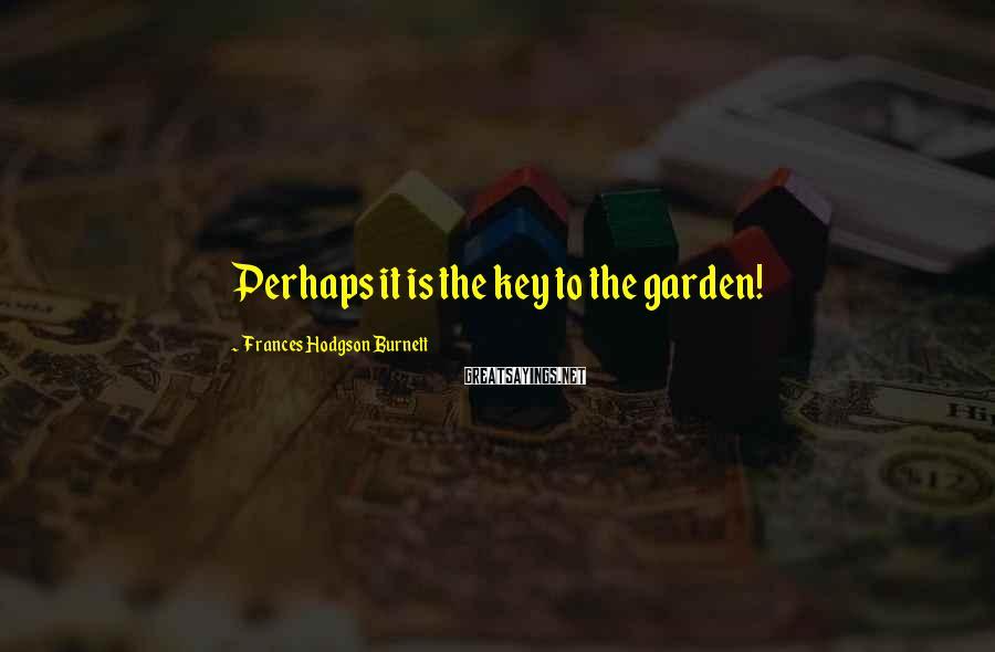 Frances Hodgson Burnett Sayings: Perhaps it is the key to the garden!
