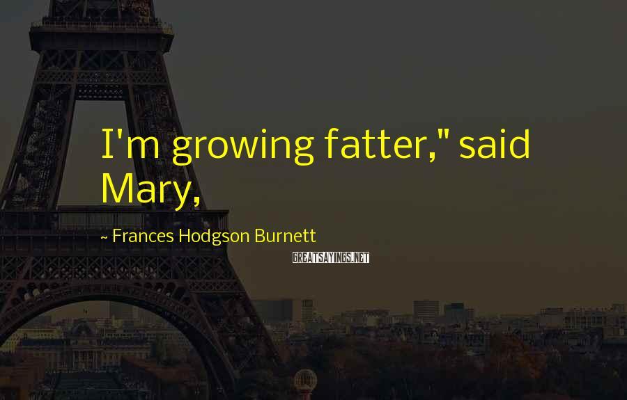 "Frances Hodgson Burnett Sayings: I'm growing fatter,"" said Mary,"