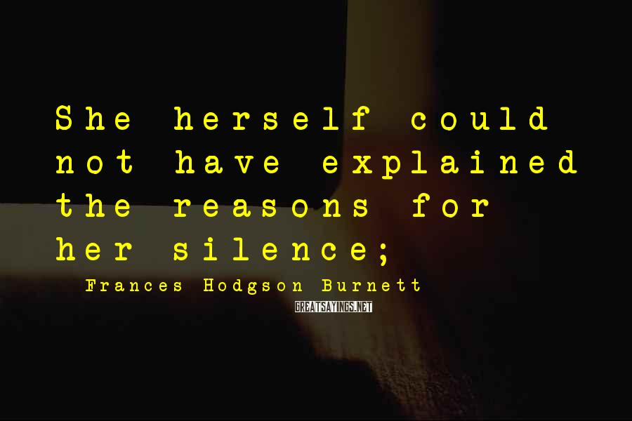 Frances Hodgson Burnett Sayings: She herself could not have explained the reasons for her silence;