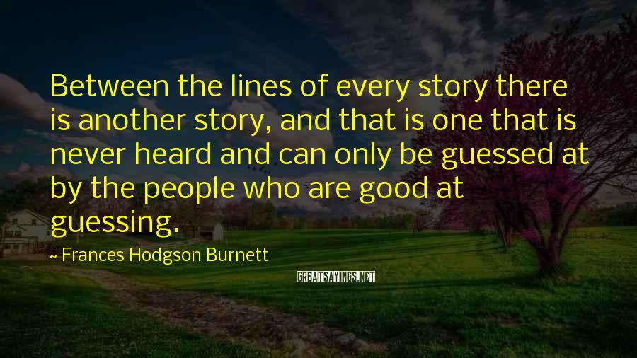 Frances Hodgson Burnett Sayings: Between the lines of every story there is another story, and that is one that