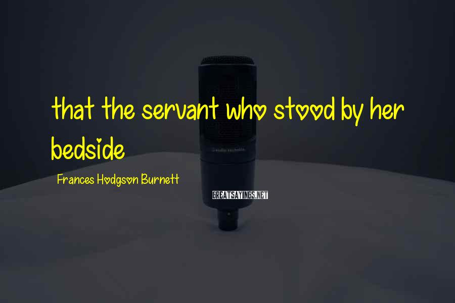 Frances Hodgson Burnett Sayings: that the servant who stood by her bedside