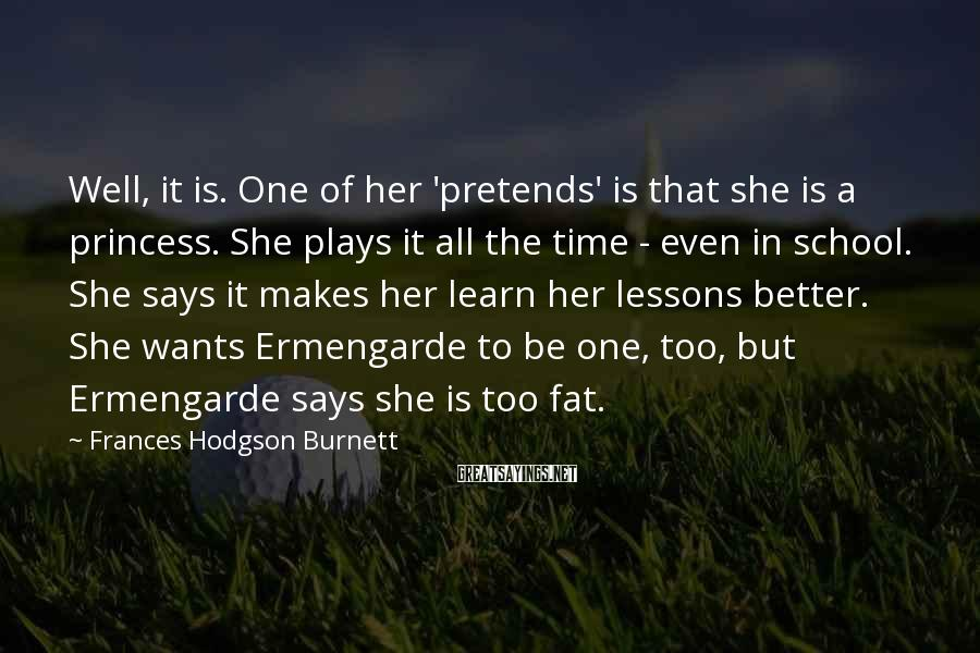 Frances Hodgson Burnett Sayings: Well, it is. One of her 'pretends' is that she is a princess. She plays
