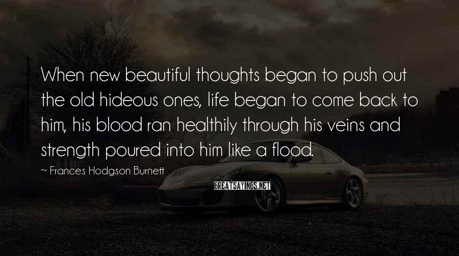 Frances Hodgson Burnett Sayings: When new beautiful thoughts began to push out the old hideous ones, life began to