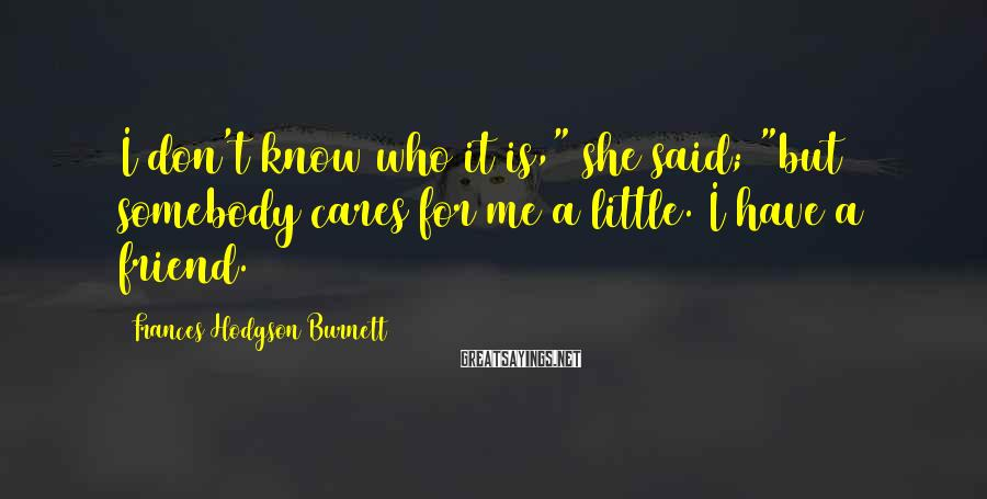 """Frances Hodgson Burnett Sayings: I don't know who it is,"""" she said; """"but somebody cares for me a little."""