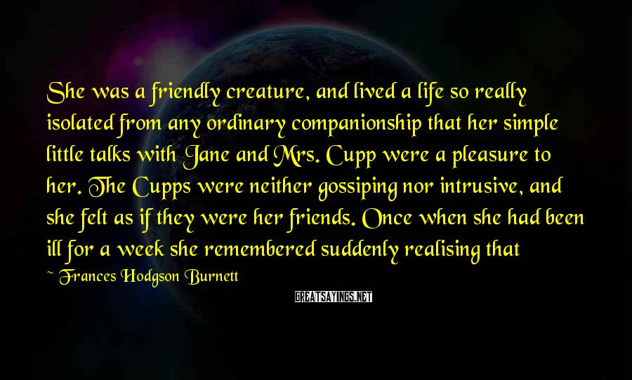 Frances Hodgson Burnett Sayings: She was a friendly creature, and lived a life so really isolated from any ordinary