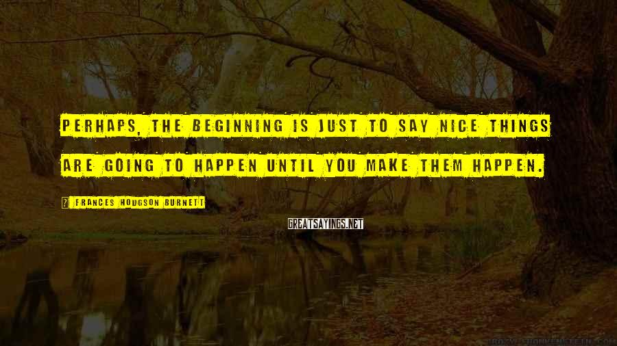 Frances Hodgson Burnett Sayings: Perhaps, the beginning is just to say nice things are going to happen until you