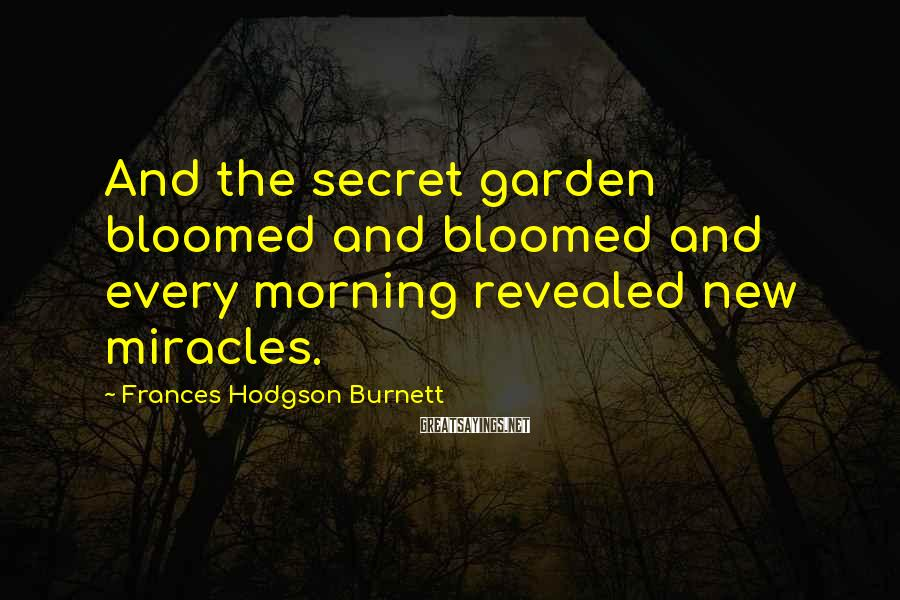 Frances Hodgson Burnett Sayings: And the secret garden bloomed and bloomed and every morning revealed new miracles.