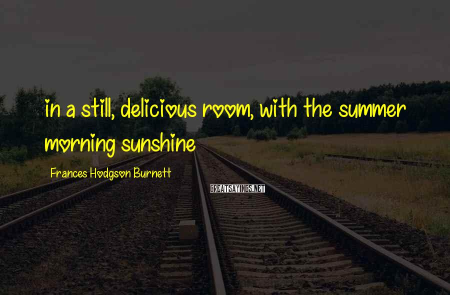Frances Hodgson Burnett Sayings: in a still, delicious room, with the summer morning sunshine