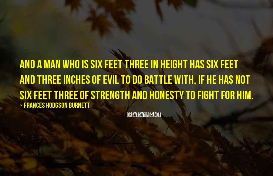 Frances Hodgson Burnett Sayings: And a man who is six feet three in height has six feet and three