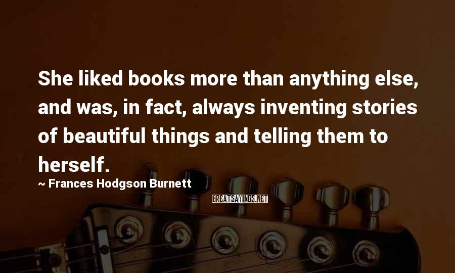 Frances Hodgson Burnett Sayings: She liked books more than anything else, and was, in fact, always inventing stories of