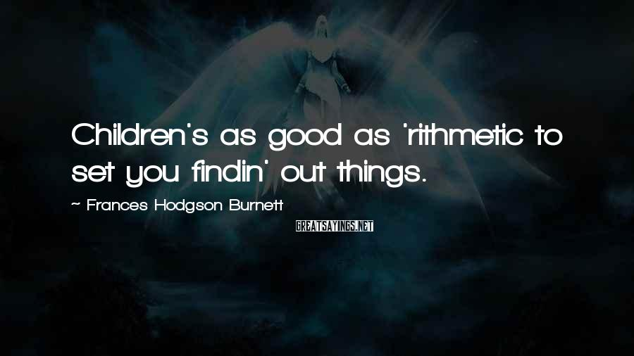 Frances Hodgson Burnett Sayings: Children's as good as 'rithmetic to set you findin' out things.