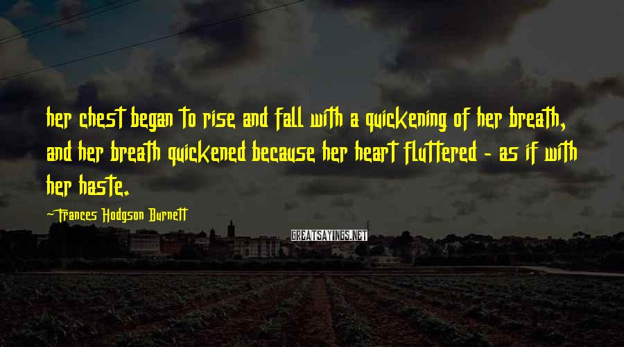 Frances Hodgson Burnett Sayings: her chest began to rise and fall with a quickening of her breath, and her