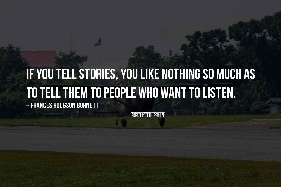 Frances Hodgson Burnett Sayings: If you tell stories, you like nothing so much as to tell them to people