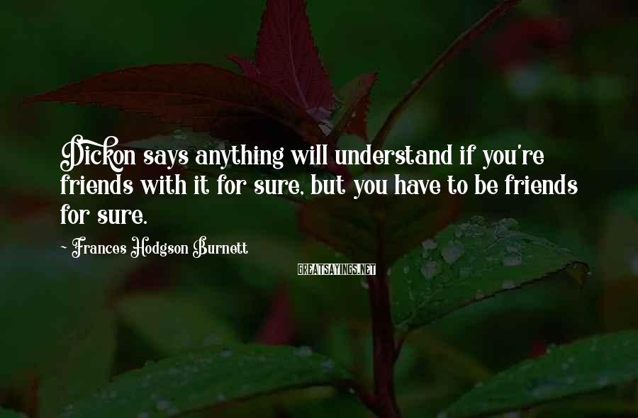 Frances Hodgson Burnett Sayings: Dickon says anything will understand if you're friends with it for sure, but you have
