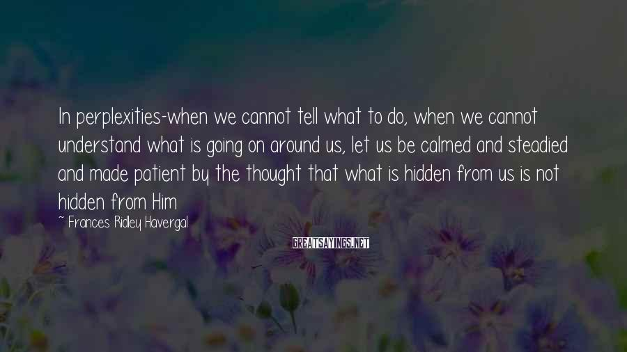 Frances Ridley Havergal Sayings: In perplexities-when we cannot tell what to do, when we cannot understand what is going