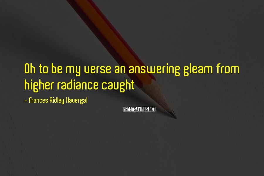 Frances Ridley Havergal Sayings: Oh to be my verse an answering gleam from higher radiance caught