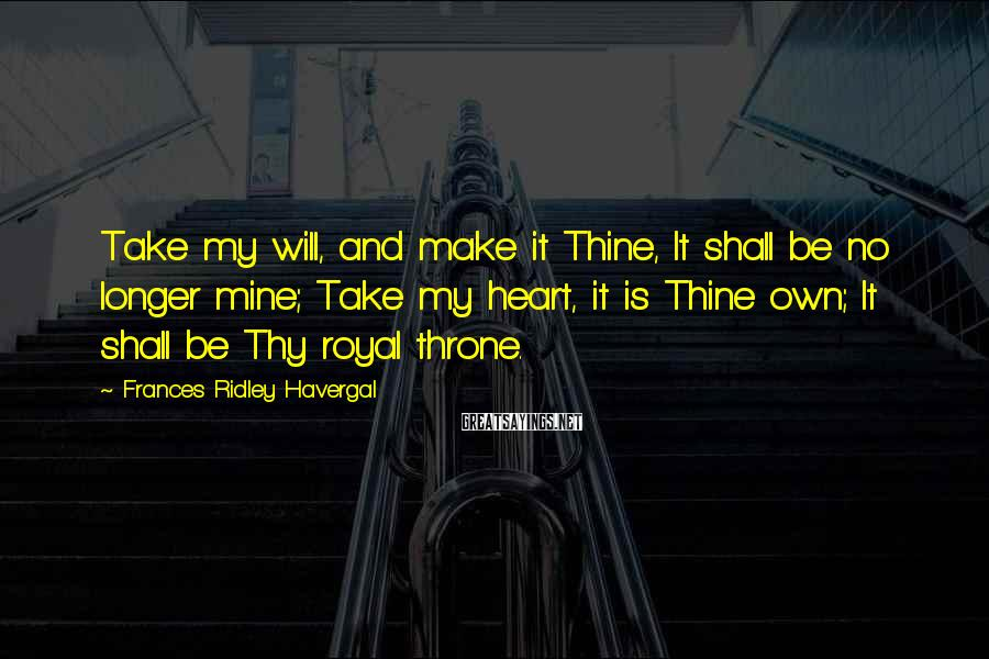 Frances Ridley Havergal Sayings: Take my will, and make it Thine, It shall be no longer mine; Take my