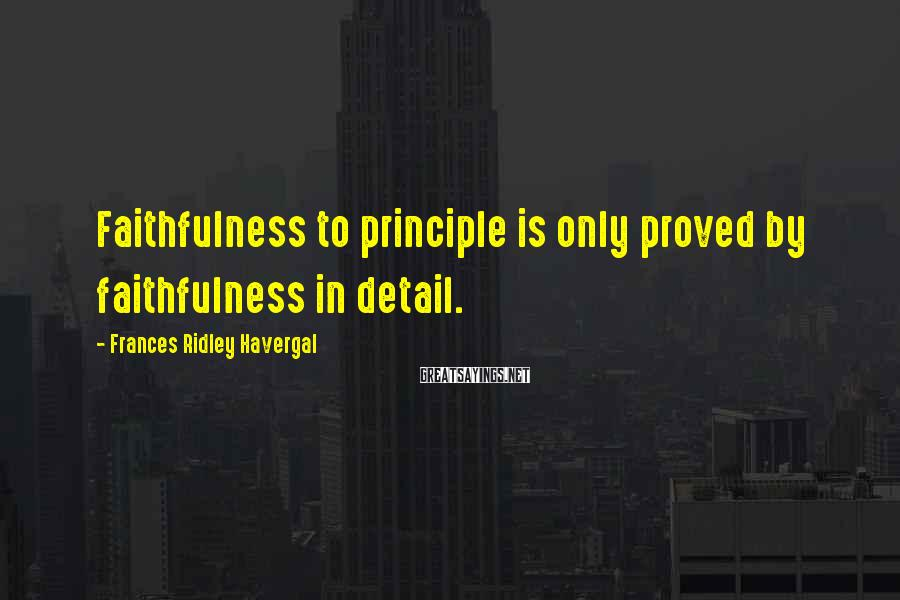 Frances Ridley Havergal Sayings: Faithfulness to principle is only proved by faithfulness in detail.