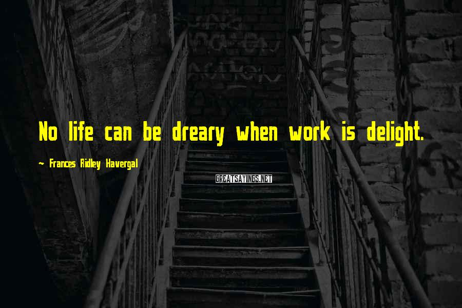 Frances Ridley Havergal Sayings: No life can be dreary when work is delight.