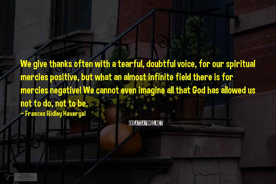 Frances Ridley Havergal Sayings: We give thanks often with a tearful, doubtful voice, for our spiritual mercies positive, but