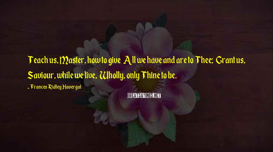 Frances Ridley Havergal Sayings: Teach us, Master, how to give All we have and are to Thee; Grant us,