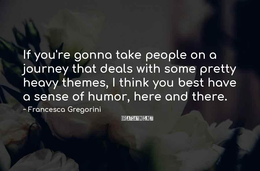 Francesca Gregorini Sayings: If you're gonna take people on a journey that deals with some pretty heavy themes,