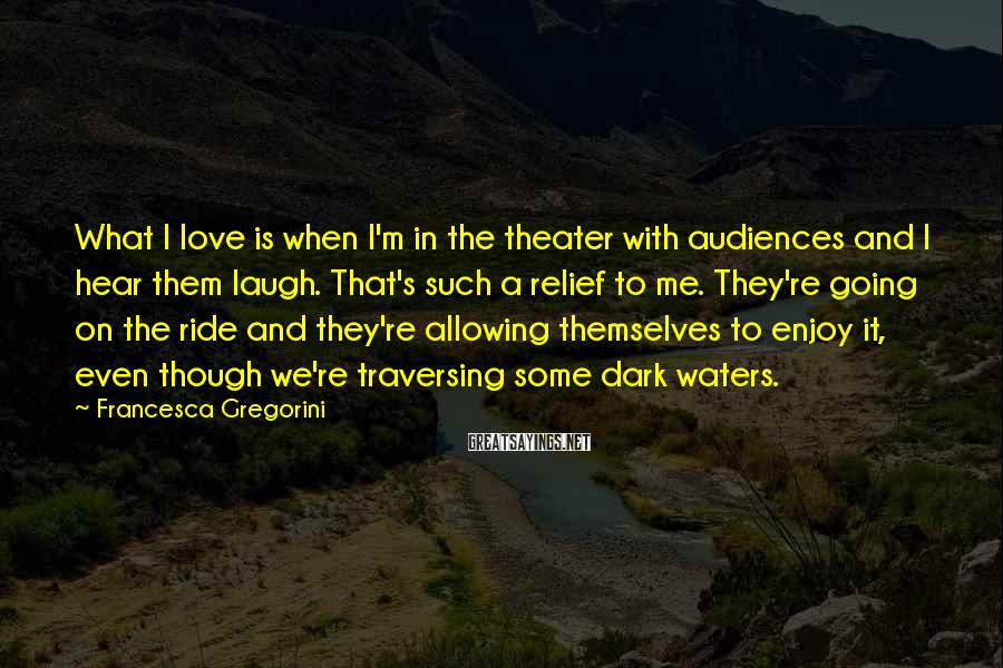 Francesca Gregorini Sayings: What I love is when I'm in the theater with audiences and I hear them